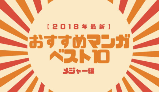 【2018年最新】読んでよかった!これまでの人生におけるマンガベスト10!(メジャー編)